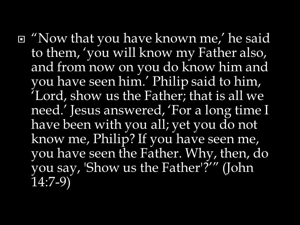  Now that you have known me,' he said to them, 'you will know my Father also, and from now on you do know him and you have seen him.' Philip said to him, 'Lord, show us the Father; that is all we need.' Jesus answered, 'For a long time I have been with you all; yet you do not know me, Philip.