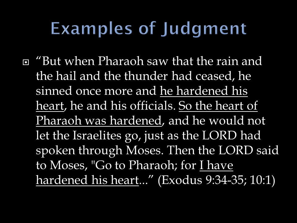 " ""But when Pharaoh saw that the rain and the hail and the thunder had ceased, he sinned once more and he hardened his heart, he and his officials. So"