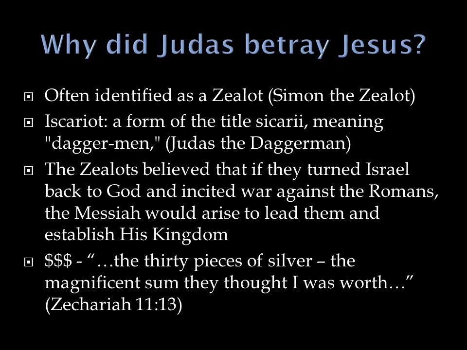  Often identified as a Zealot (Simon the Zealot)  Iscariot: a form of the title sicarii, meaning dagger-men, (Judas the Daggerman)  The Zealots believed that if they turned Israel back to God and incited war against the Romans, the Messiah would arise to lead them and establish His Kingdom  $$$ - …the thirty pieces of silver – the magnificent sum they thought I was worth… (Zechariah 11:13)