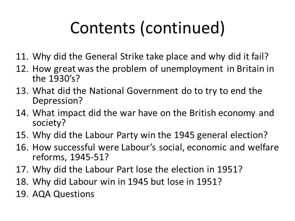 Contents (continued) 11.Why did the General Strike take place and why did it fail? 12.How great was the problem of unemployment in Britain in the 1930