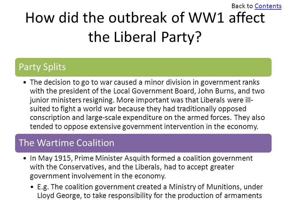 How did the outbreak of WW1 affect the Liberal Party? Party Splits The decision to go to war caused a minor division in government ranks with the pres
