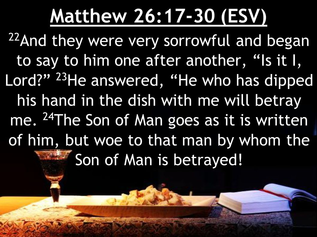 Matthew 26:17-30 (ESV) It would have been better for that man if he had not been born. 25 Judas, who would betray him, answered, Is it I, Rabbi? He said to him, You have said so.