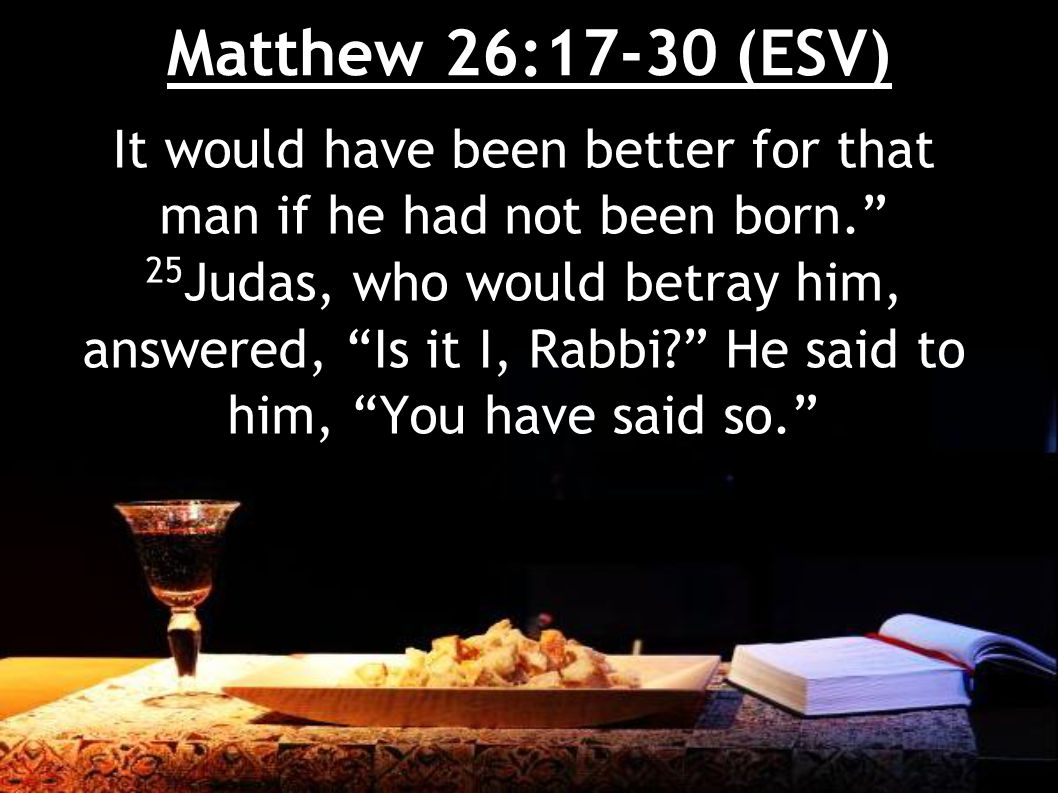 Matthew 26:17-30 (ESV) 26 Now as they were eating, Jesus took bread, and after blessing it broke it and gave it to the disciples, and said, Take, eat; this is my body. 27 And he took a cup, and when he had given thanks he gave it to them, saying, Drink of it, all of you,