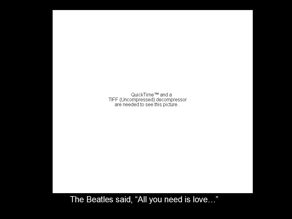 The Beatles said, All you need is love…