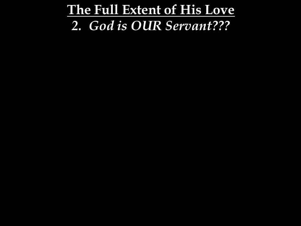 The Full Extent of His Love 2. God is OUR Servant
