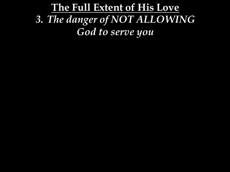 The Full Extent of His Love 3.The danger of NOT ALLOWING God to serve you
