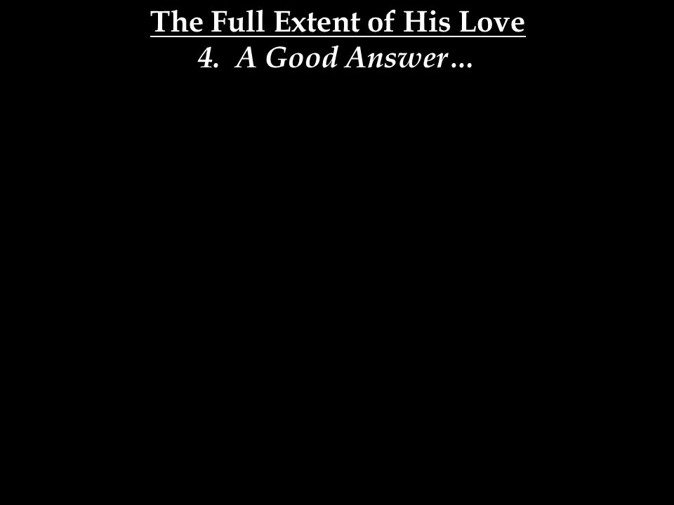 The Full Extent of His Love 4. A Good Answer…
