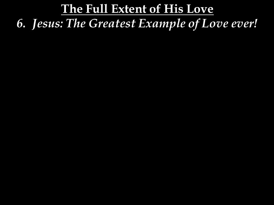 The Full Extent of His Love 6. Jesus: The Greatest Example of Love ever!