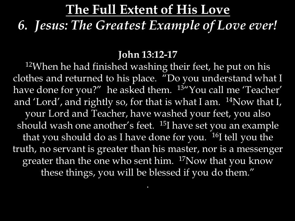 The Full Extent of His Love 6. Jesus: The Greatest Example of Love ever.