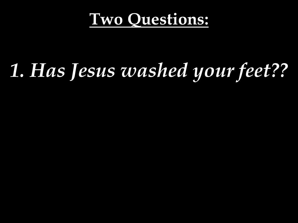 1. Has Jesus washed your feet