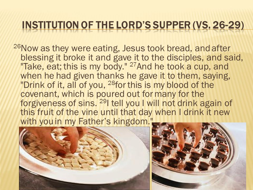 26 Now as they were eating, Jesus took bread, and after blessing it broke it and gave it to the disciples, and said, Take, eat; this is my body. 27 And he took a cup, and when he had given thanks he gave it to them, saying, Drink of it, all of you, 28 for this is my blood of the covenant, which is poured out for many for the forgiveness of sins.