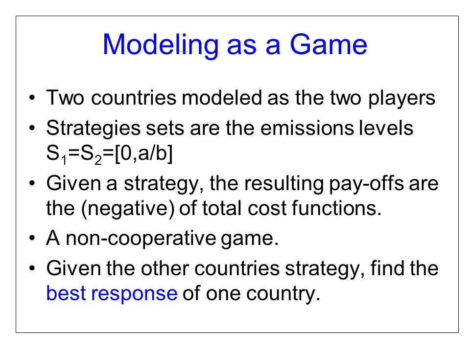 Modeling as a Game Two countries modeled as the two players Strategies sets are the emissions levels S 1 =S 2 =[0,a/b] Given a strategy, the resulting pay-offs are the (negative) of total cost functions.