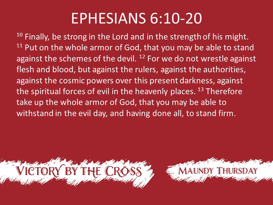 EPHESIANS 6:10-20 10 Finally, be strong in the Lord and in the strength of his might.