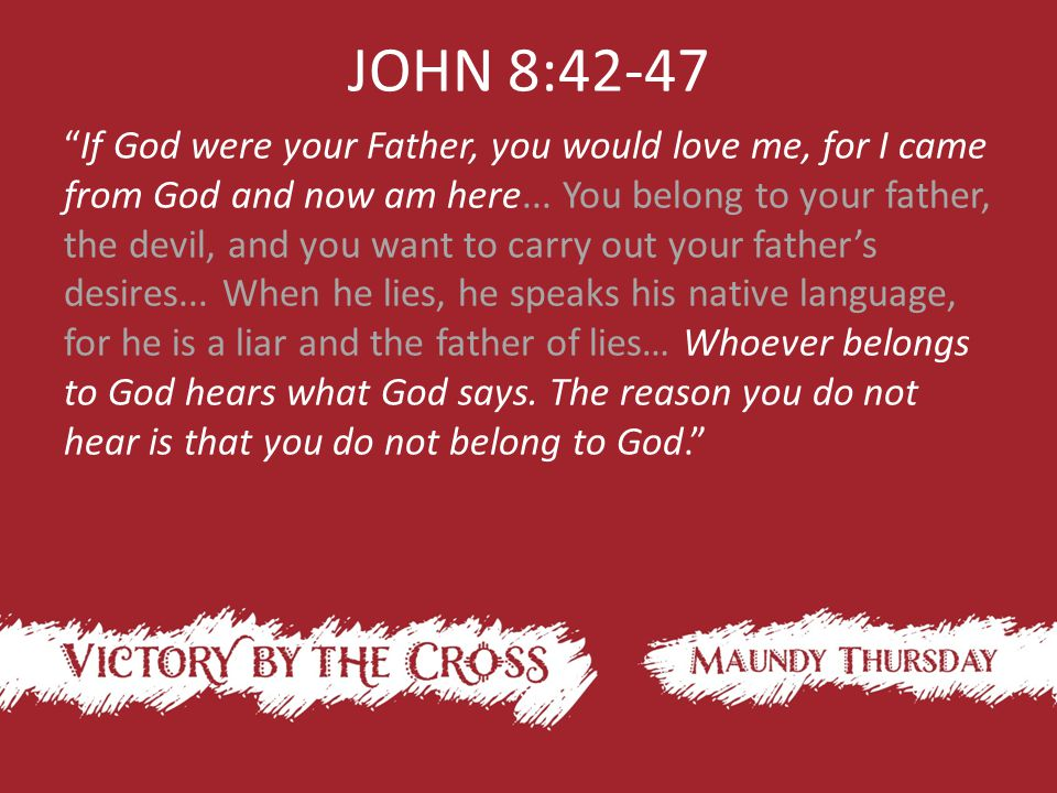 JOHN 8:42-47 If God were your Father, you would love me, for I came from God and now am here...