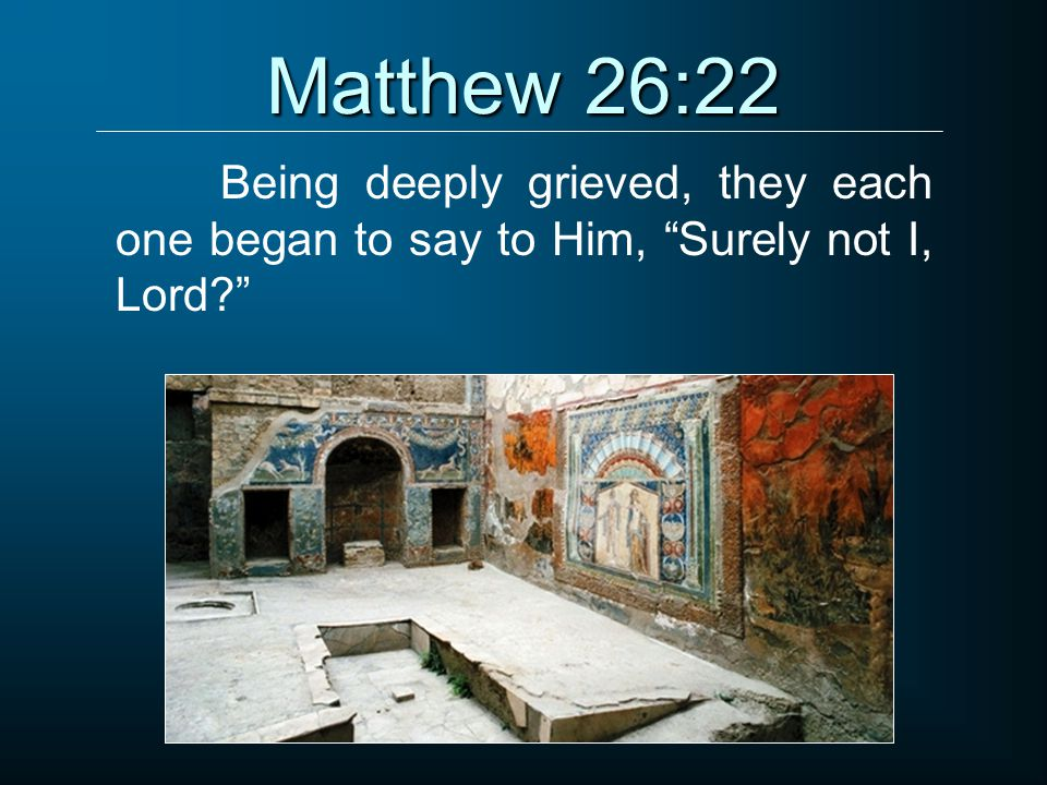 Matthew 26:22 Being deeply grieved, they each one began to say to Him, Surely not I, Lord?