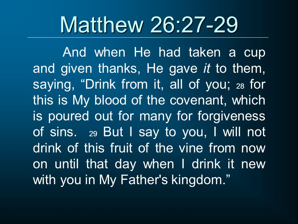 Matthew 26:27-29 And when He had taken a cup and given thanks, He gave it to them, saying, Drink from it, all of you; 28 for this is My blood of the covenant, which is poured out for many for forgiveness of sins.