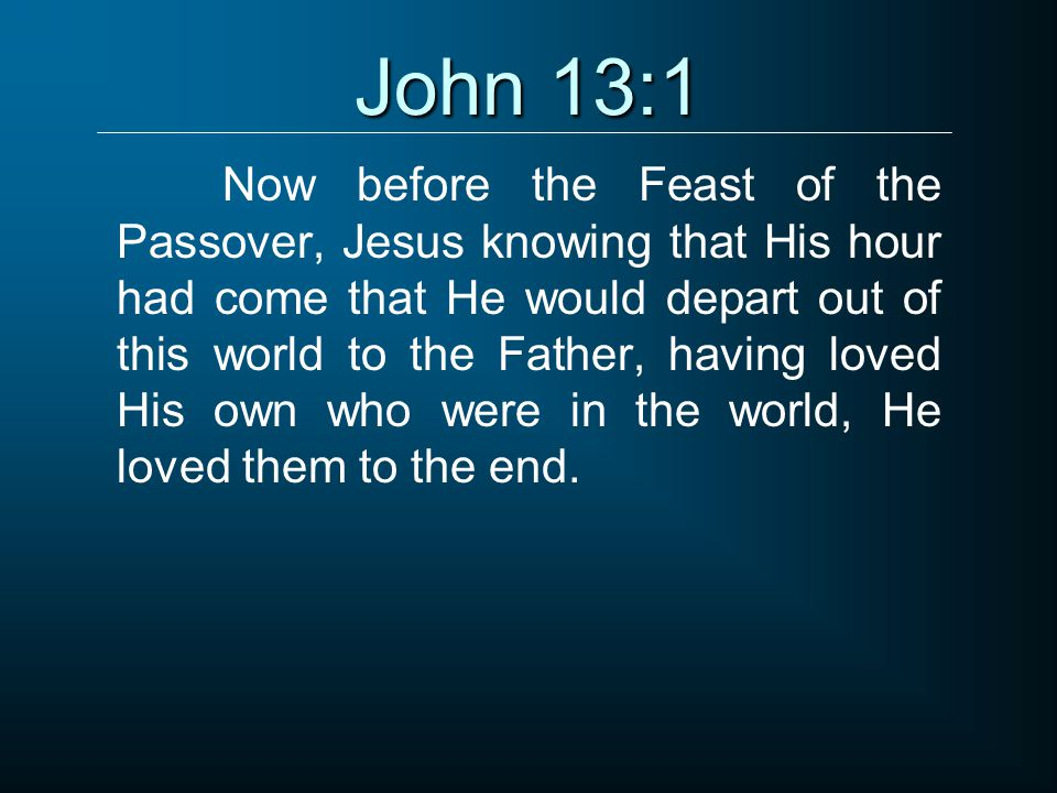 John 13:1 Now before the Feast of the Passover, Jesus knowing that His hour had come that He would depart out of this world to the Father, having loved His own who were in the world, He loved them to the end.