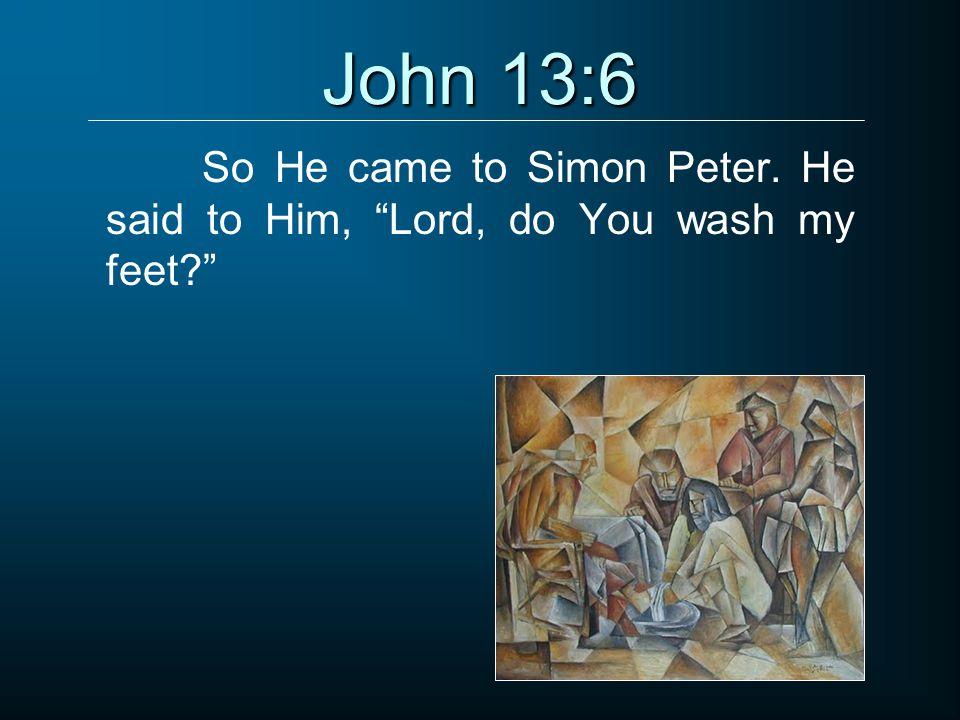 John 13:6 So He came to Simon Peter. He said to Him, Lord, do You wash my feet?