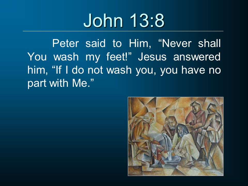 John 13:8 Peter said to Him, Never shall You wash my feet! Jesus answered him, If I do not wash you, you have no part with Me.