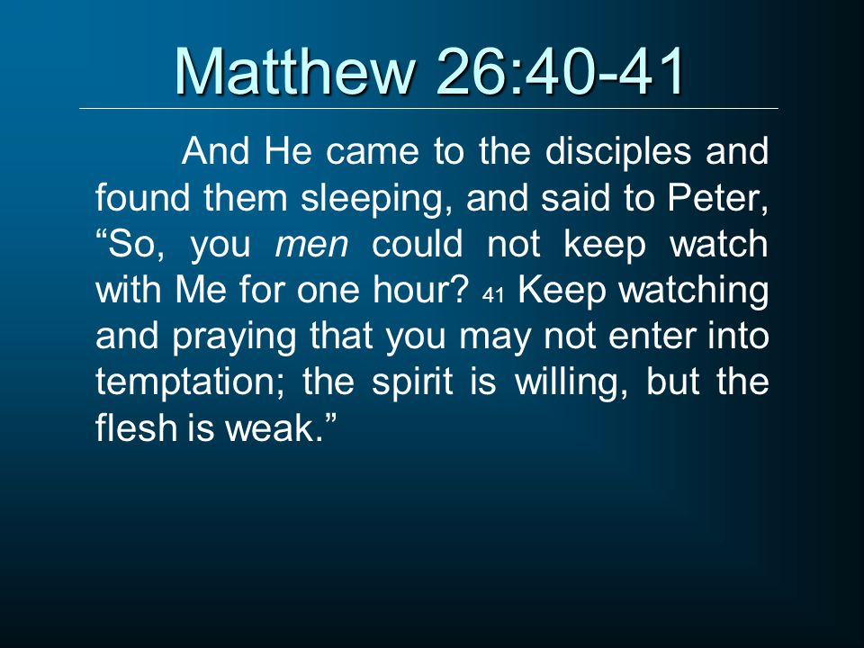Matthew 26:40-41 And He came to the disciples and found them sleeping, and said to Peter, So, you men could not keep watch with Me for one hour.