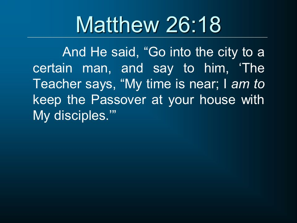 Matthew 26:18 And He said, Go into the city to a certain man, and say to him, 'The Teacher says, My time is near; I am to keep the Passover at your house with My disciples.'