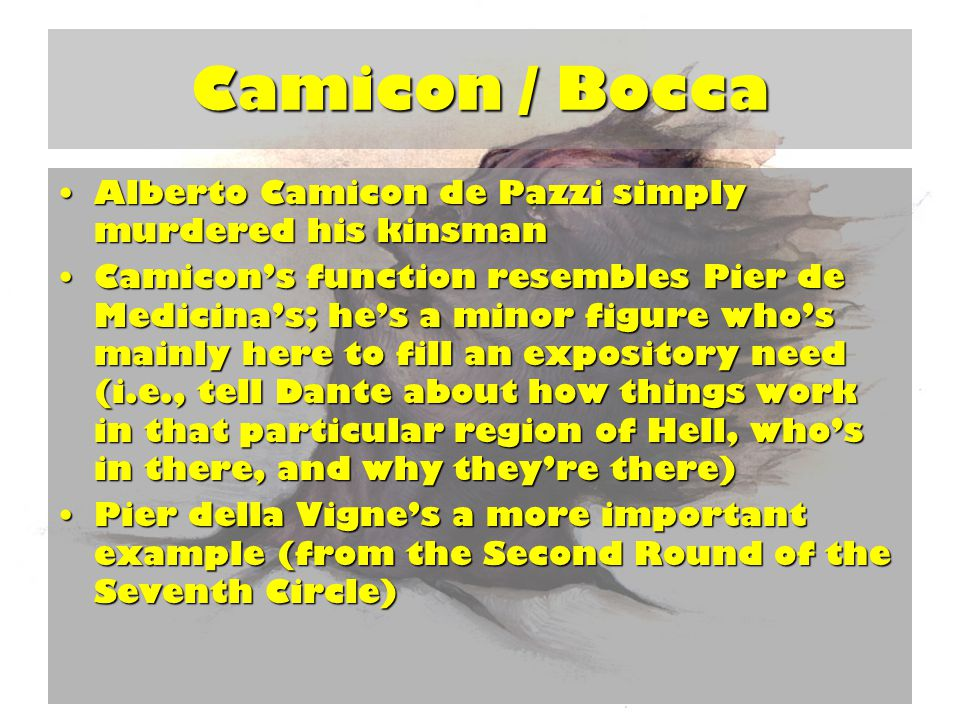 Camicon / Bocca Alberto Camicon de Pazzi simply murdered his kinsmanAlberto Camicon de Pazzi simply murdered his kinsman Camicon's function resembles Pier de Medicina's; he's a minor figure who's mainly here to fill an expository need (i.e., tell Dante about how things work in that particular region of Hell, who's in there, and why they're there)Camicon's function resembles Pier de Medicina's; he's a minor figure who's mainly here to fill an expository need (i.e., tell Dante about how things work in that particular region of Hell, who's in there, and why they're there) Pier della Vigne's a more important example (from the Second Round of the Seventh Circle)Pier della Vigne's a more important example (from the Second Round of the Seventh Circle)