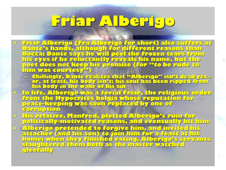 Friar Alberigo Friar Alberigo (Fra Alberigo for short) also suffers at Dante's hands, although for different reasons than Bocca; Dante says he will peel the frozen tears from his eyes if he reluctantly reveals his name, but the poet does not keep his promise (for to be rude to him was courtesy )Friar Alberigo (Fra Alberigo for short) also suffers at Dante's hands, although for different reasons than Bocca; Dante says he will peel the frozen tears from his eyes if he reluctantly reveals his name, but the poet does not keep his promise (for to be rude to him was courtesy ) –Chillingly, Dante realizes that Alberigo isn't dead yet – or, at least, his body isn't; his soul has been ripped from his body in the wake of his sin In life, Alberigo was a Jovial Friar, the religious order from the Hypocrites bolgia whose reputation for peace-keeping was soon replaced by one of corruptionIn life, Alberigo was a Jovial Friar, the religious order from the Hypocrites bolgia whose reputation for peace-keeping was soon replaced by one of corruption His relative, Manfred, plotted Alberigo's ruin for politically-motivated reasons, and eventually hit himHis relative, Manfred, plotted Alberigo's ruin for politically-motivated reasons, and eventually hit him Alberigo pretended to forgive him, and invited his attacker (and his son) to join him for a feast at his home; when they finished eating, Alberigo's servants slaughtered them both as the master watched gleefullyAlberigo pretended to forgive him, and invited his attacker (and his son) to join him for a feast at his home; when they finished eating, Alberigo's servants slaughtered them both as the master watched gleefully