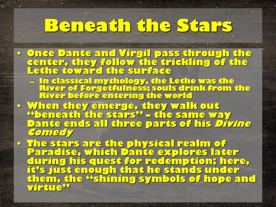 Beneath the Stars Once Dante and Virgil pass through the center, they follow the trickling of the Lethe toward the surfaceOnce Dante and Virgil pass through the center, they follow the trickling of the Lethe toward the surface –In classical mythology, the Lethe was the River of Forgetfulness; souls drink from the River before entering the world When they emerge, they walk out beneath the stars – the same way Dante ends all three parts of his Divine ComedyWhen they emerge, they walk out beneath the stars – the same way Dante ends all three parts of his Divine Comedy The stars are the physical realm of Paradise, which Dante explores later during his quest for redemption; here, it's just enough that he stands under them, the shining symbols of hope and virtue The stars are the physical realm of Paradise, which Dante explores later during his quest for redemption; here, it's just enough that he stands under them, the shining symbols of hope and virtue