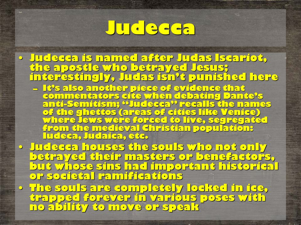 Judecca Judecca is named after Judas Iscariot, the apostle who betrayed Jesus; interestingly, Judas isn't punished hereJudecca is named after Judas Iscariot, the apostle who betrayed Jesus; interestingly, Judas isn't punished here –It's also another piece of evidence that commentators cite when debating Dante's anti-Semitism; Judecca recalls the names of the ghettos (areas of cities like Venice) where Jews were forced to live, segregated from the medieval Christian population: Iudeca, Judaica, etc.