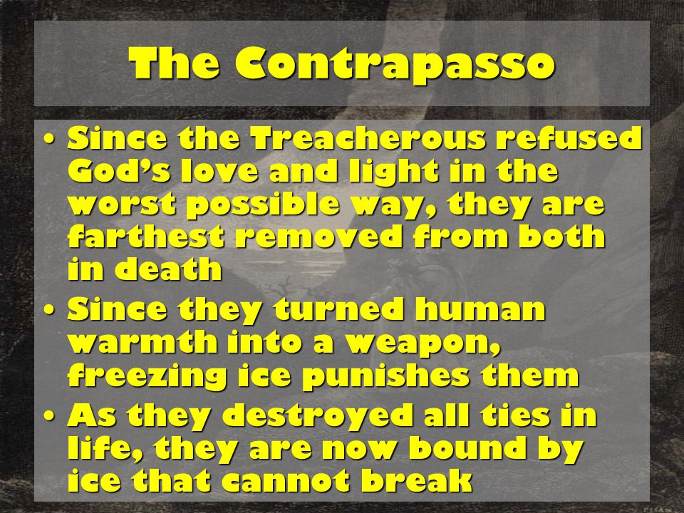 The Contrapasso Since the Treacherous refused God's love and light in the worst possible way, they are farthest removed from both in deathSince the Treacherous refused God's love and light in the worst possible way, they are farthest removed from both in death Since they turned human warmth into a weapon, freezing ice punishes themSince they turned human warmth into a weapon, freezing ice punishes them As they destroyed all ties in life, they are now bound by ice that cannot breakAs they destroyed all ties in life, they are now bound by ice that cannot break
