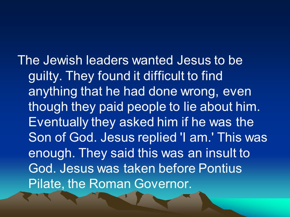 The Jewish leaders wanted Jesus to be guilty. They found it difficult to find anything that he had done wrong, even though they paid people to lie abo
