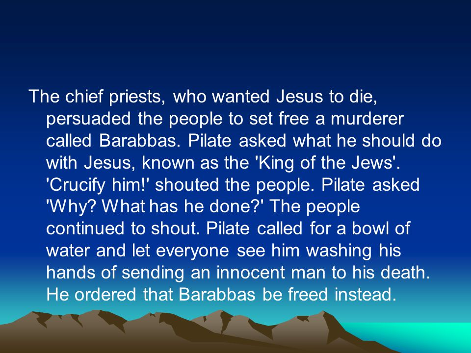 The chief priests, who wanted Jesus to die, persuaded the people to set free a murderer called Barabbas.