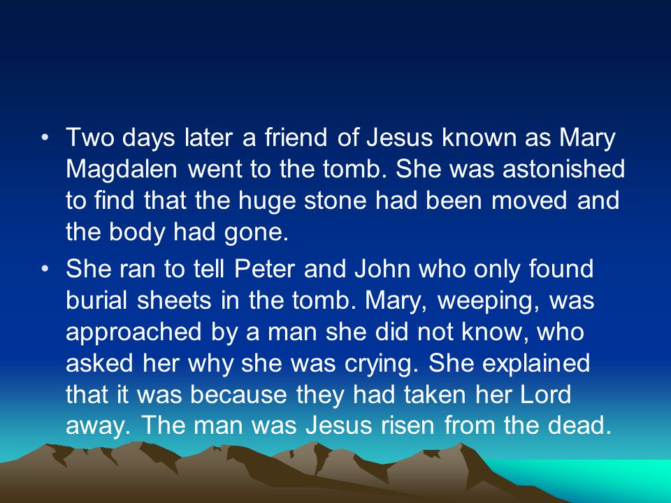 Two days later a friend of Jesus known as Mary Magdalen went to the tomb. She was astonished to find that the huge stone had been moved and the body h