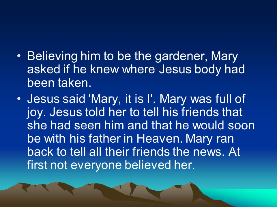 Believing him to be the gardener, Mary asked if he knew where Jesus body had been taken.
