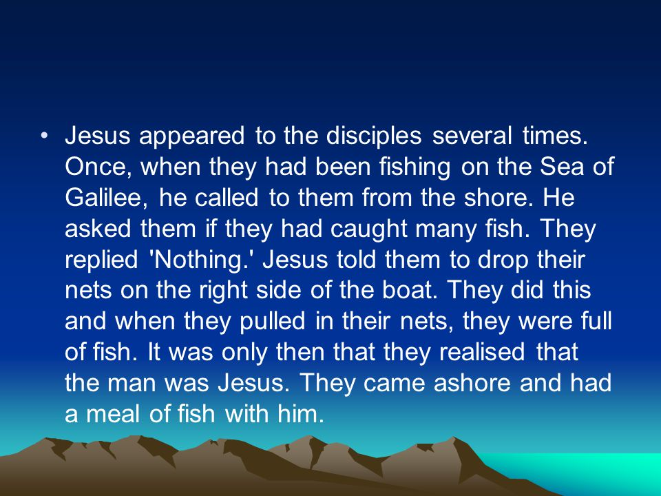 Jesus appeared to the disciples several times. Once, when they had been fishing on the Sea of Galilee, he called to them from the shore. He asked them