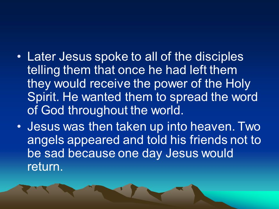 Later Jesus spoke to all of the disciples telling them that once he had left them they would receive the power of the Holy Spirit. He wanted them to s