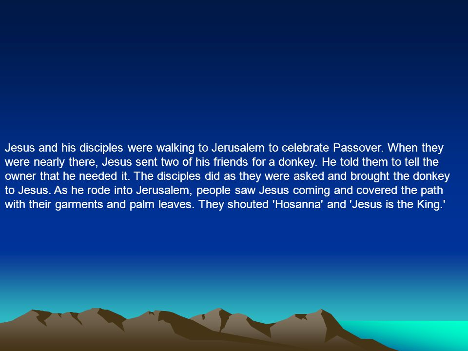 Jesus and his disciples were walking to Jerusalem to celebrate Passover. When they were nearly there, Jesus sent two of his friends for a donkey. He t