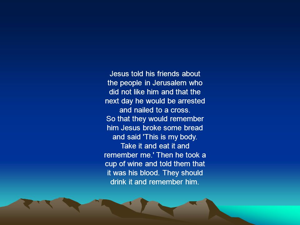Jesus told his friends about the people in Jerusalem who did not like him and that the next day he would be arrested and nailed to a cross. So that th