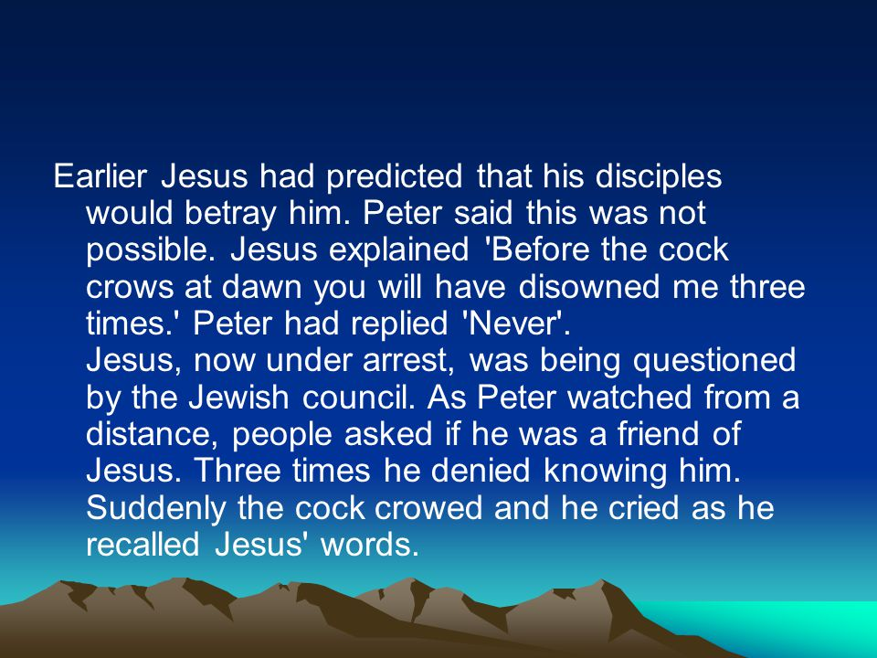 Earlier Jesus had predicted that his disciples would betray him. Peter said this was not possible. Jesus explained 'Before the cock crows at dawn you
