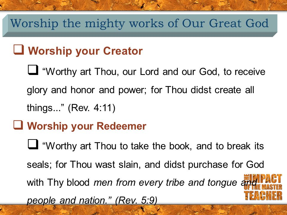 Worship the mighty works of Our Great God  Worship your Creator  Worthy art Thou, our Lord and our God, to receive glory and honor and power; for Thou didst create all things... (Rev.
