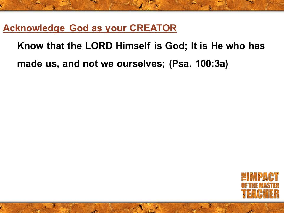 Acknowledge God as your CREATOR Know that the LORD Himself is God; It is He who has made us, and not we ourselves; (Psa.