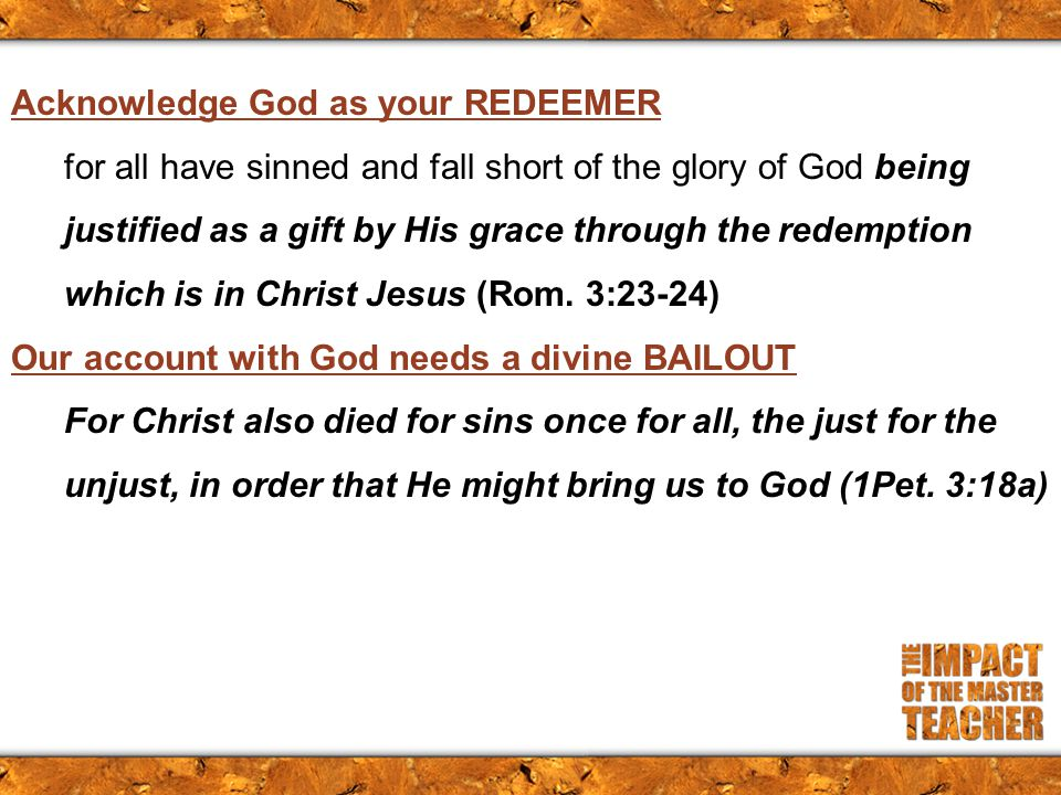 Acknowledge God as your REDEEMER for all have sinned and fall short of the glory of God being justified as a gift by His grace through the redemption which is in Christ Jesus (Rom.