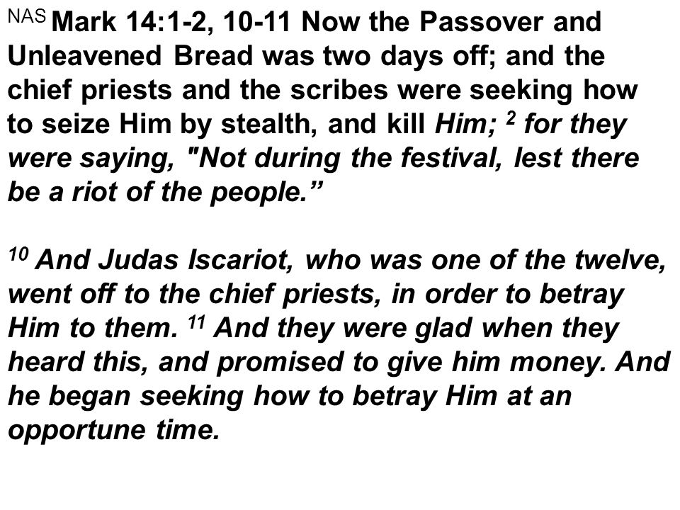 NAS Mark 14:1-2, 10-11 Now the Passover and Unleavened Bread was two days off; and the chief priests and the scribes were seeking how to seize Him by stealth, and kill Him; 2 for they were saying, Not during the festival, lest there be a riot of the people. 10 And Judas Iscariot, who was one of the twelve, went off to the chief priests, in order to betray Him to them.
