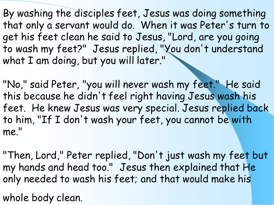By washing the disciples feet, Jesus was doing something that only a servant would do. When it was Peter's turn to get his feet clean he said to Jesus