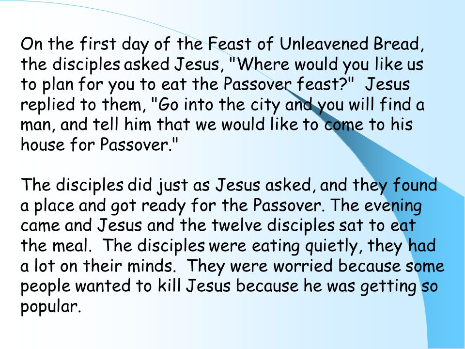 On the first day of the Feast of Unleavened Bread, the disciples asked Jesus, Where would you like us to plan for you to eat the Passover feast Jesus replied to them, Go into the city and you will find a man, and tell him that we would like to come to his house for Passover. The disciples did just as Jesus asked, and they found a place and got ready for the Passover.