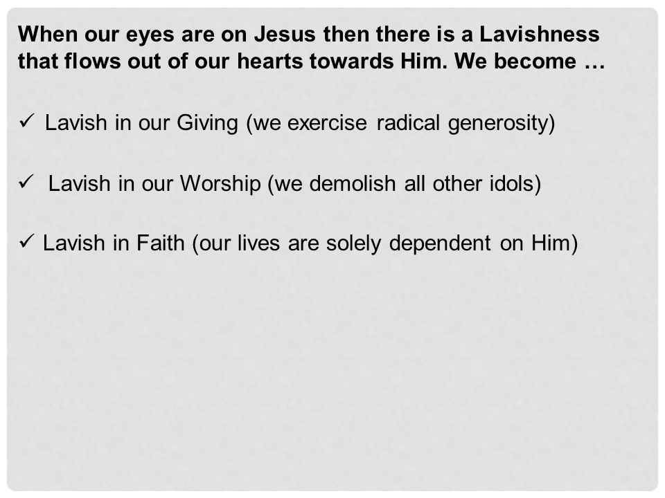 When our eyes are on Jesus then there is a Lavishness that flows out of our hearts towards Him.