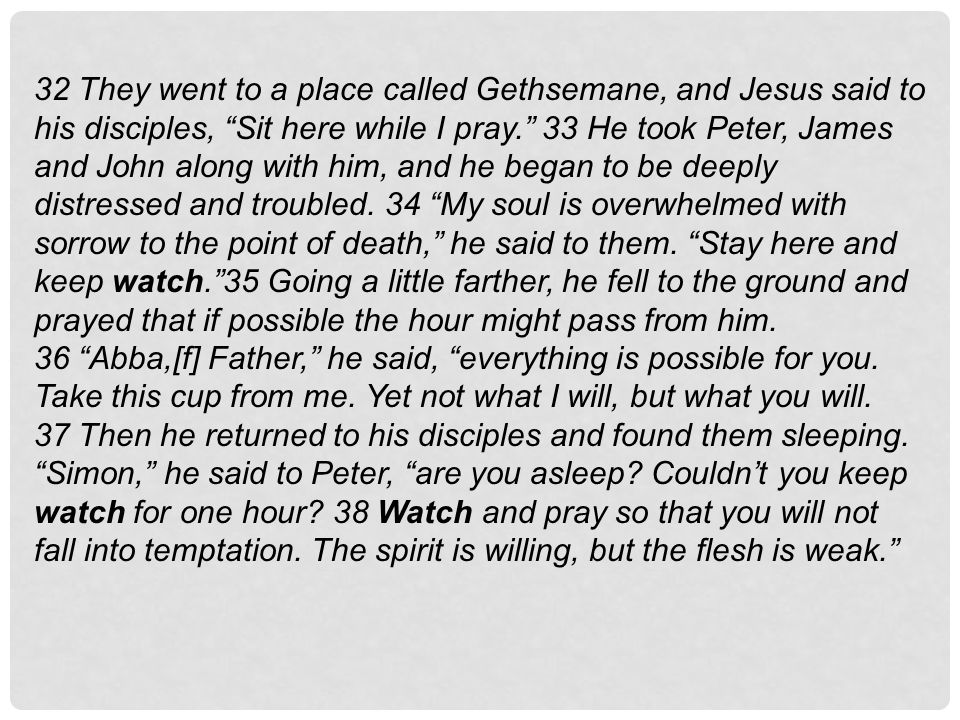 """32 They went to a place called Gethsemane, and Jesus said to his disciples, """"Sit here while I pray."""" 33 He took Peter, James and John along with him,"""