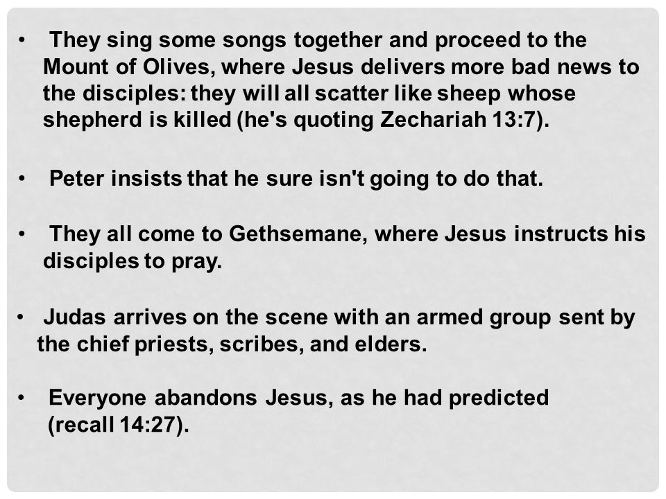 They sing some songs together and proceed to the Mount of Olives, where Jesus delivers more bad news to the disciples: they will all scatter like sheep whose shepherd is killed (he s quoting Zechariah 13:7).