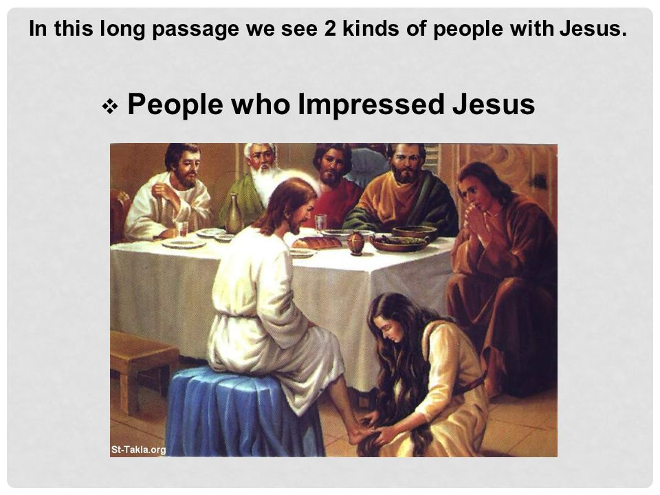 In this long passage we see 2 kinds of people with Jesus.  People who Impressed Jesus