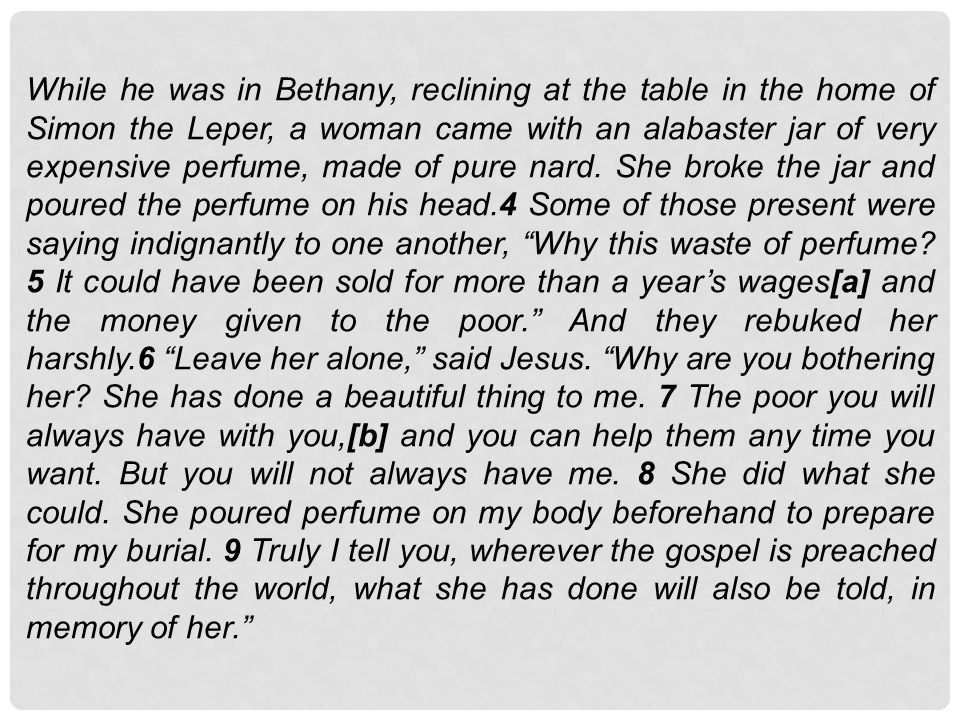 While he was in Bethany, reclining at the table in the home of Simon the Leper, a woman came with an alabaster jar of very expensive perfume, made of